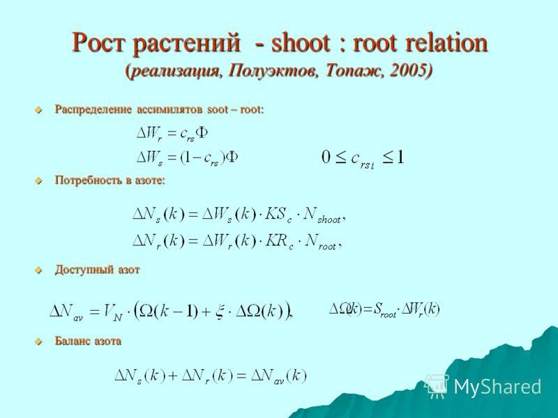 Рост растений - shoot : root relation (реализация, Полуэктов, Топаж, 2005) Распределение ассимилятов soot – root: Распределение ассимилятов soot – root: Потребность в азоте: Потребность в азоте: Доступный азот Доступный азот Баланс азота Баланс азота