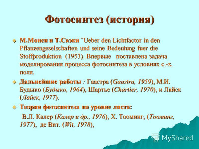 Фотосинтез (история) М.Монси и Т.Саэки ˝Ueber den Lichtfactor in den Pflanzengeselschaften und seine Bedeutung fuer die Stoffproduktion (1953). Впервые поставлена задача моделирования процесса фотосинтеза в условиях с.-х. поля. М.Монси и Т.Саэки ˝Ueb