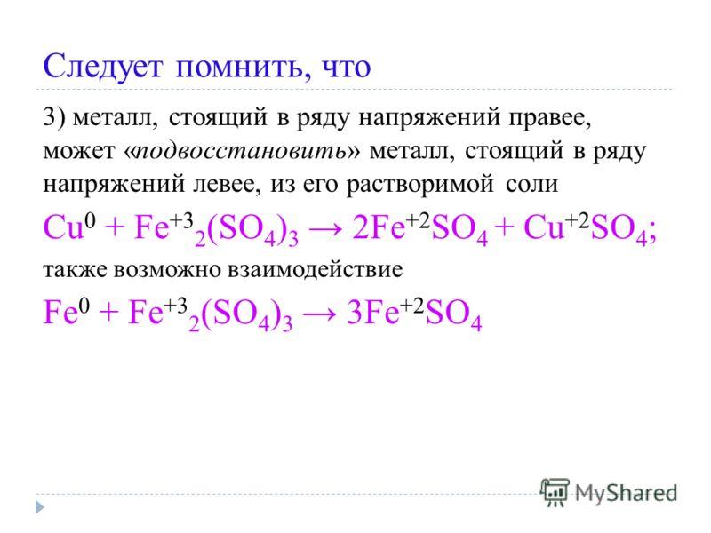 Следует помнить, что 3) металл, стоящий в ряду напряжений правее, может «подвосстановить» металл, стоящий в ряду напряжений левее, из его растворимой соли Cu 0 + Fe +3 2 (SO 4 ) 3 2Fe +2 SO 4 + Cu +2 SO 4 ; также возможно взаимодействие Fe 0 + Fe +3