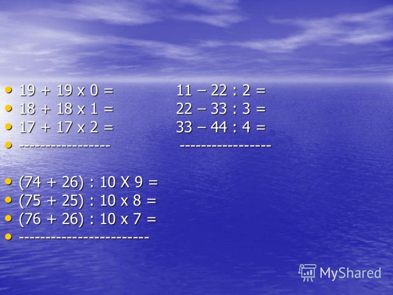 19 + 19 х 0 = 11 – 22 : 2 = 19 + 19 х 0 = 11 – 22 : 2 = 18 + 18 х 1 = 22 – 33 : 3 = 18 + 18 х 1 = 22 – 33 : 3 = 17 + 17 х 2 = 33 – 44 : 4 = 17 + 17 х 2 = 33 – 44 : 4 = ----------------- ----------------- ----------------- ----------------- (74 + 26)