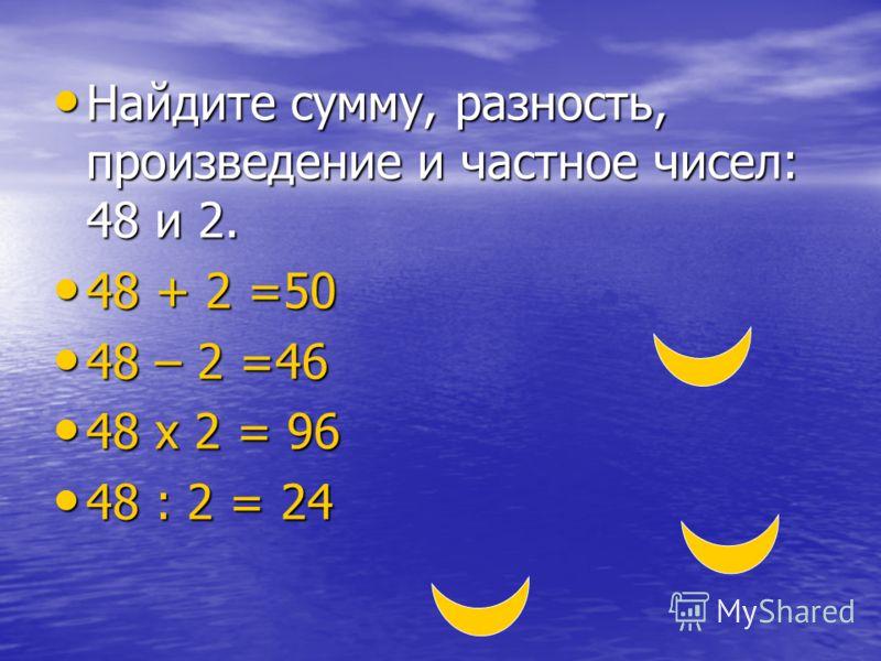 Найдите сумму, разность, произведение и частное чисел: 48 и 2. Найдите сумму, разность, произведение и частное чисел: 48 и 2. 48 + 2 =50 48 + 2 =50 48 – 2 =46 48 – 2 =46 48 х 2 = 96 48 х 2 = 96 48 : 2 = 24 48 : 2 = 24