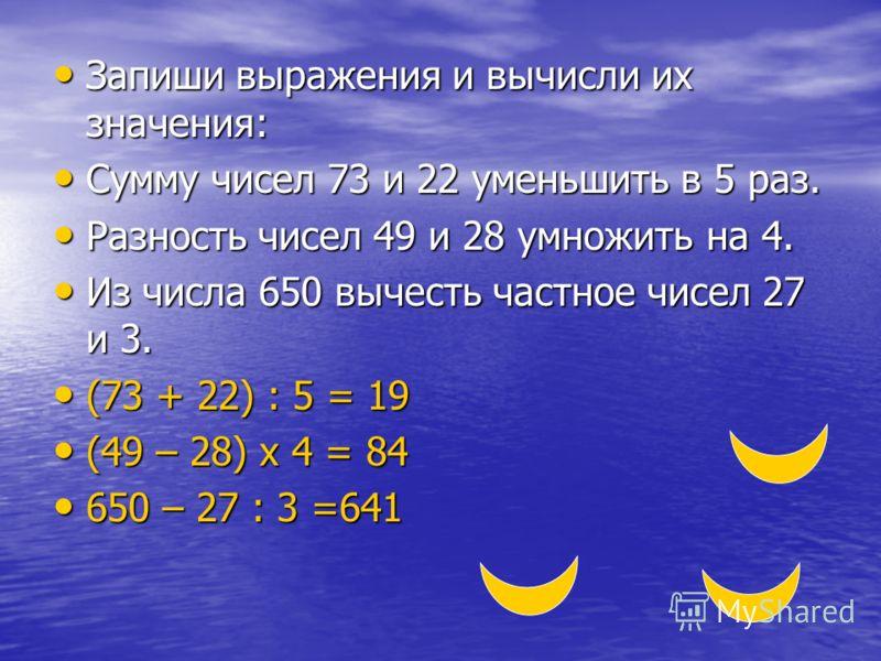 Запиши выражения и вычисли их значения: Запиши выражения и вычисли их значения: Сумму чисел 73 и 22 уменьшить в 5 раз. Сумму чисел 73 и 22 уменьшить в 5 раз. Разность чисел 49 и 28 умножить на 4. Разность чисел 49 и 28 умножить на 4. Из числа 650 выч
