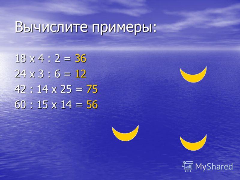Вычислите примеры: 18 х 4 : 2 = 36 24 х 3 : 6 = 12 42 : 14 х 25 = 75 60 : 15 х 14 = 56