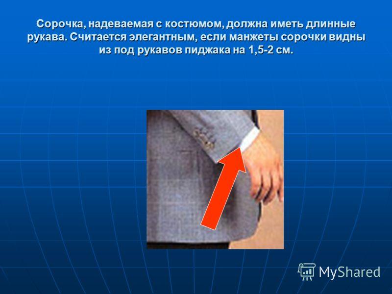 Сорочка, надеваемая с костюмом, должна иметь длинные рукава. Считается элегантным, если манжеты сорочки видны из под рукавов пиджака на 1,5-2 см.