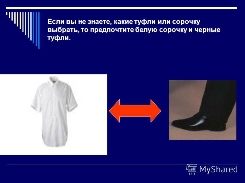 Если вы не знаете, какие туфли или сорочку выбрать, то предпочтите белую сорочку и черные туфли.