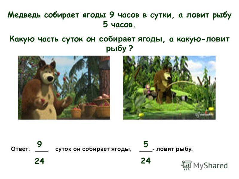 9 24 5 Медведь собирает ягоды 9 часов в сутки, а ловит рыбу 5 часов. Какую часть суток он с обирает ягоды, а какую- ловит рыбу ? Ответ: ____ суток он собирает ягоды, ____- ловит рыбу.