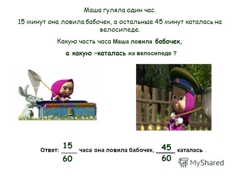 15 60 45 60 Маша гуляла один час. 15 минут она ловила бабочек, а остальные 45 минут каталась на велосипеде. Какую часть часа М аша ловила бабочек, а какую –каталась н а велосипеде ? Ответ: _____ часа она ловила бабочек, ______ каталась.