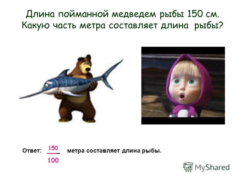 150 100 Длина пойманной медведем рыбы 150 см. Какую часть метра составляет длина рыбы? Ответ: ____ метра составляет длина рыбы.