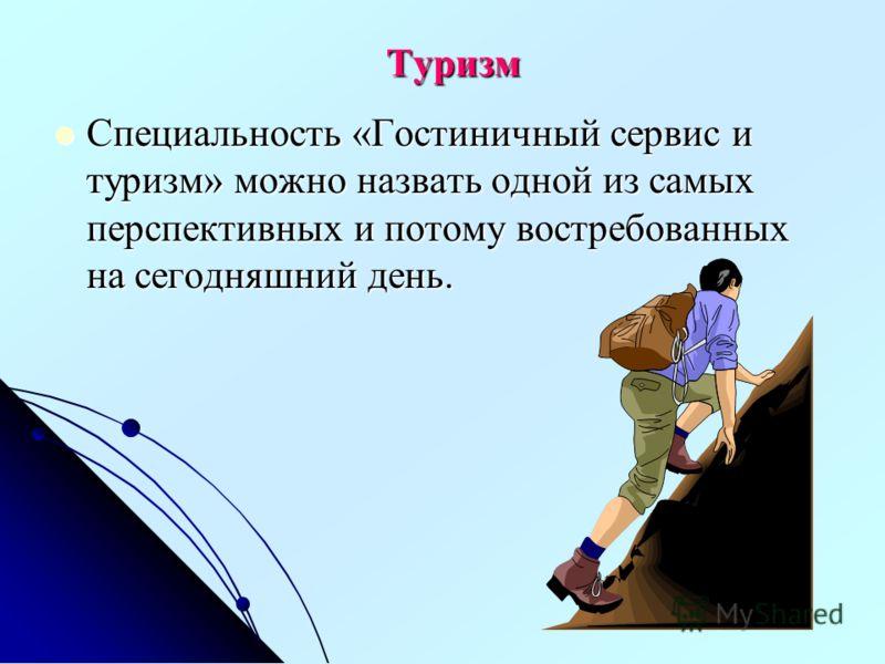 Туризм Специальность «Гостиничный сервис и туризм» можно назвать одной из самых перспективных и потому востребованных на сегодняшний день. Специальность «Гостиничный сервис и туризм» можно назвать одной из самых перспективных и потому востребованных