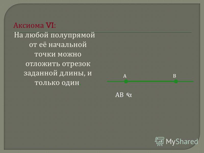А ксиома VI: На л юбой п олупрямой от е ё н ачальной точки м ожно отложить о трезок заданной д лины, и только о дин. АВ АВ α Э