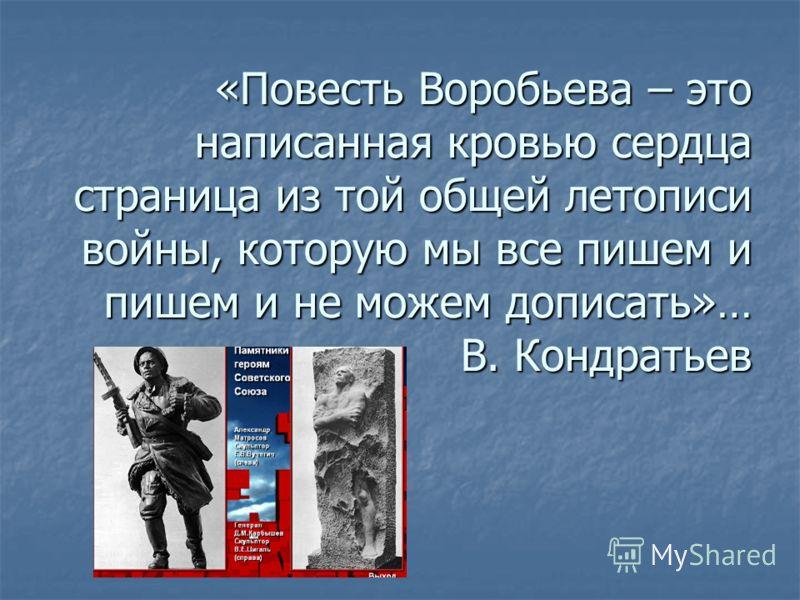 «Повесть Воробьева – это написанная кровью сердца страница из той общей летописи войны, которую мы все пишем и пишем и не можем дописать»… В. Кондратьев