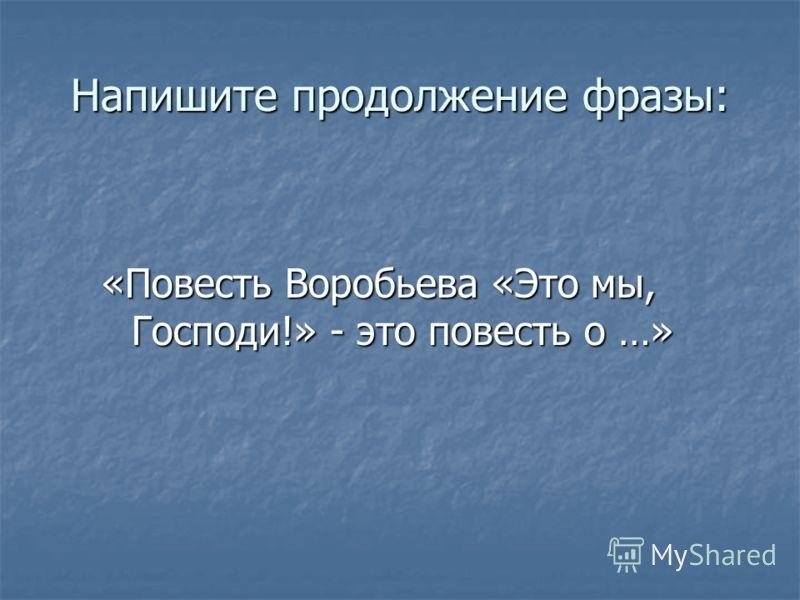 Напишите продолжение фразы: «Повесть Воробьева «Это мы, Господи!» - это повесть о …»