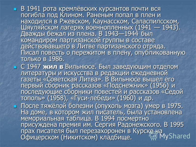 В 1941 рота кремлёвских курсантов почти вся погибла под Клином. Раненым попал в плен и находился в Ржевском, Каунасском, Саласпилсском, Шяуляйском лагерях военнопленных (1941 1943). Дважды бежал из плена. В 19431944 был командиром партизанской группы
