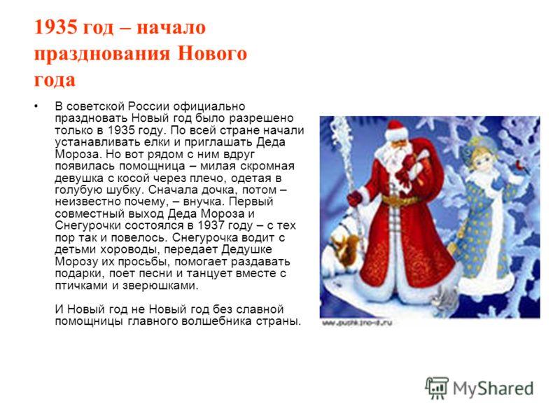 1935 год – начало празднования Нового года В советской России официально праздновать Новый год было разрешено только в 1935 году. По всей стране начали устанавливать елки и приглашать Деда Мороза. Но вот рядом с ним вдруг появилась помощница – милая