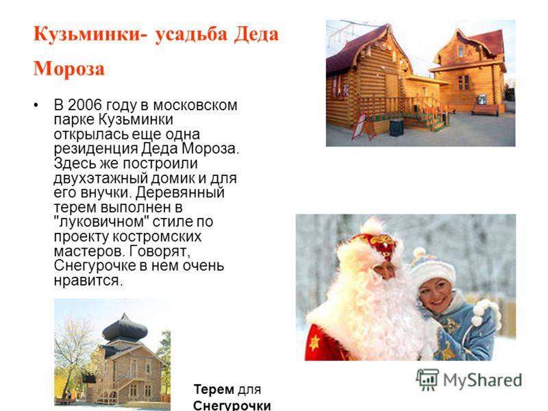 Кузьминки- усадьба Деда Мороза В 2006 году в московском парке Кузьминки открылась еще одна резиденция Деда Мороза. Здесь же построили двухэтажный домик и для его внучки. Деревянный терем выполнен в