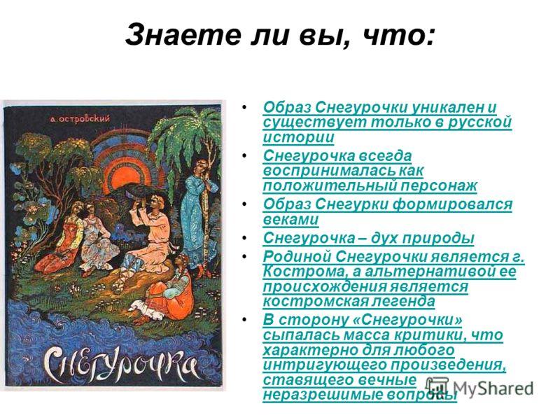 Знаете ли вы, что: Образ Снегурочки уникален и существует только в русской историиОбраз Снегурочки уникален и существует только в русской истории Снегурочка всегда воспринималась как положительный персонажСнегурочка всегда воспринималась как положите