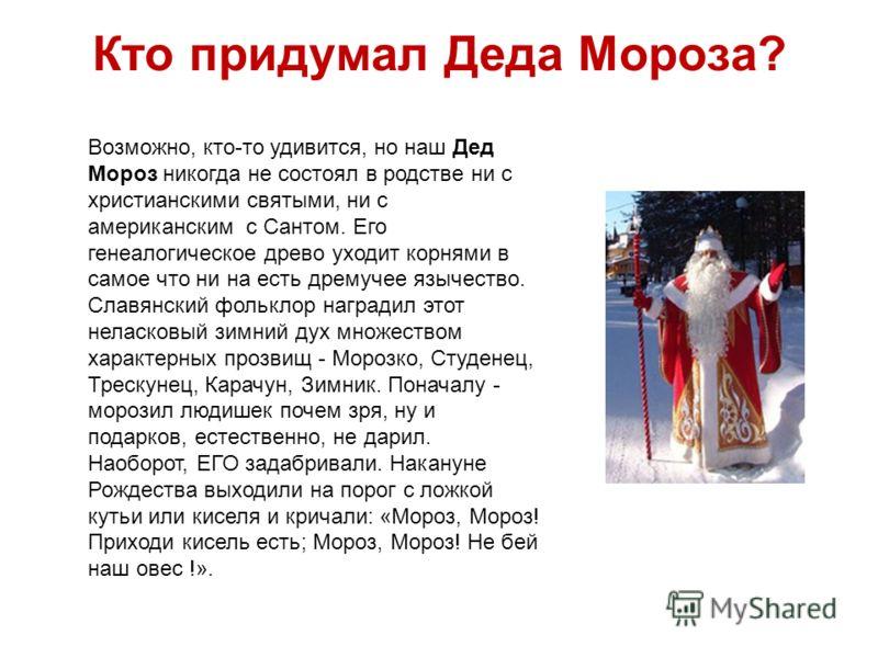 Кто придумал Деда Мороза? Возможно, кто-то удивится, но наш Дед Мороз никогда не состоял в родстве ни с христианскими святыми, ни с американским с Сантом. Его генеалогическое древо уходит корнями в самое что ни на есть дремучее язычество. Славянский
