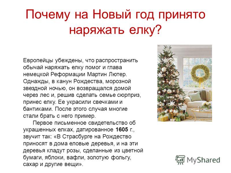 Почему на Новый год принято наряжать елку? Европейцы убеждены, что распространить обычай наряжать елку помог и глава немецкой Реформации Мартин Лютер. Однажды, в канун Рождества, морозной звездной ночью, он возвращался домой через лес и, решив сделат