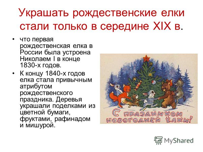 Украшать рождественские елки стали только в середине XIX в. что первая рождественская елка в России была устроена Николаем I в конце 1830-х годов. К концу 1840-х годов елка стала привычным атрибутом рождественского праздника. Деревья украшали поделка