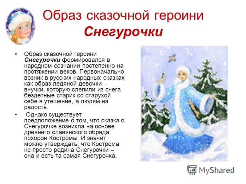 Образ сказочной героини Снегурочки Образ сказочной героини Снегурочки формировался в народном сознании постепенно на протяжении веков. Первоначально возник в русских народных сказках как образ ледяной девочки – внучки, которую слепили из снега бездет