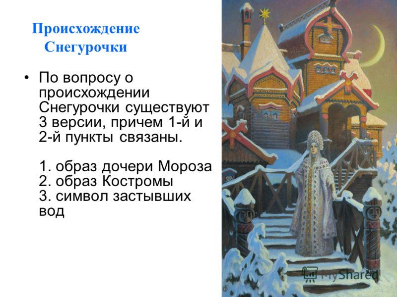Происхождение Снегурочки По вопросу о происхождении Снегурочки существуют 3 версии, причем 1-й и 2-й пункты связаны. 1. образ дочери Мороза 2. образ Костромы 3. символ застывших вод