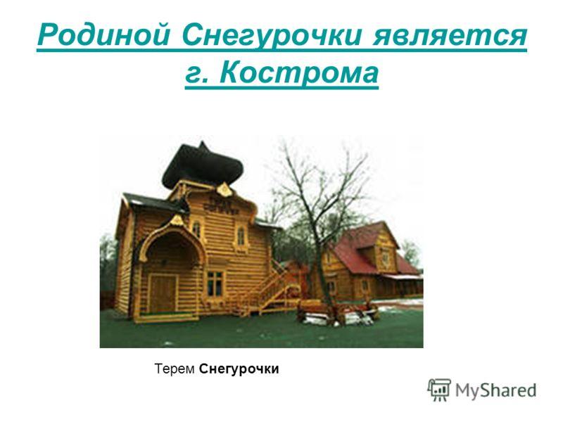 Родиной Снегурочки является г. Кострома Терем Снегурочки