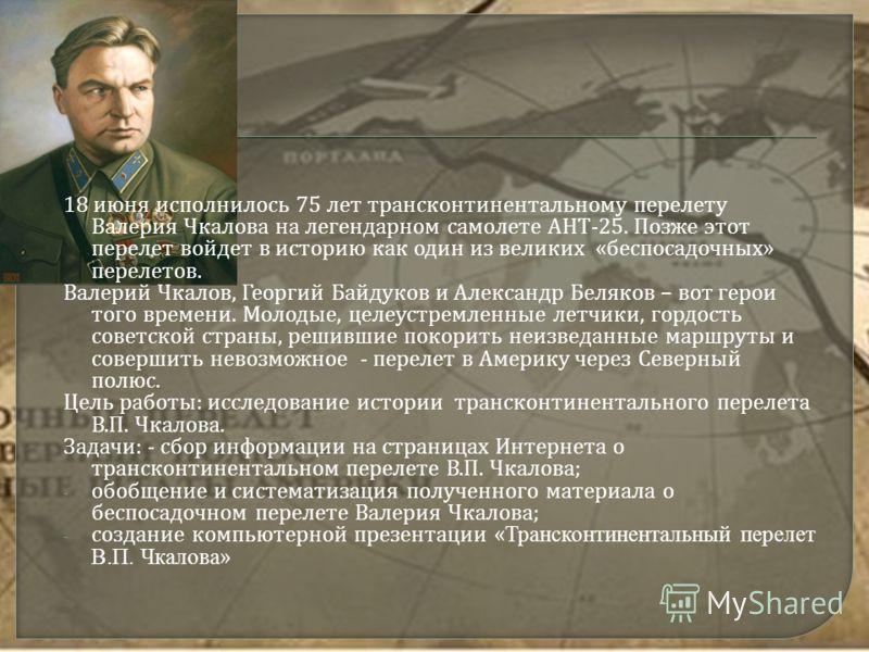 18 июня исполнилось 75 лет трансконтинентальному перелету Валерия Чкалова на легендарном самолете АНТ -25. Позже этот перелет войдет в историю как один из великих « беспосадочных » перелетов. Валерий Чкалов, Георгий Байдуков и Александр Беляков – вот