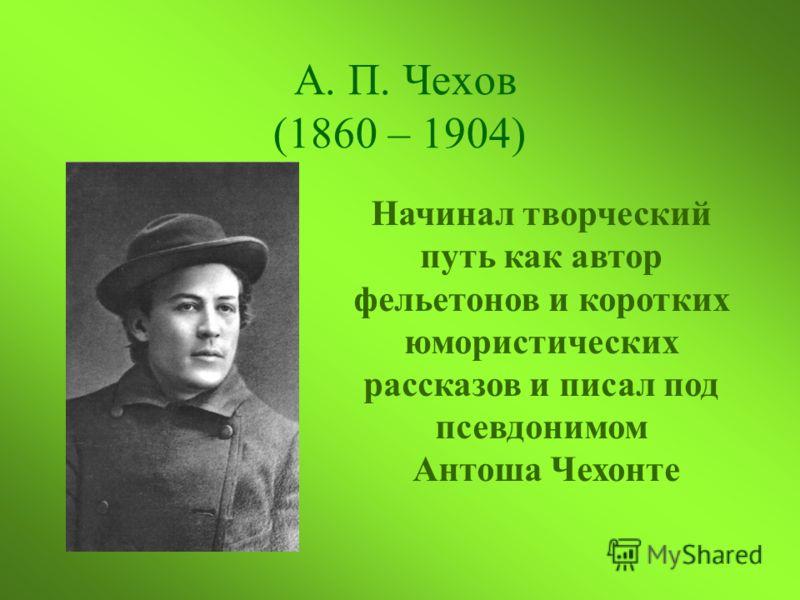 А. П. Чехов (1860 – 1904) Начинал творческий путь как автор фельетонов и коротких юмористических рассказов и писал под псевдонимом Антоша Чехонте