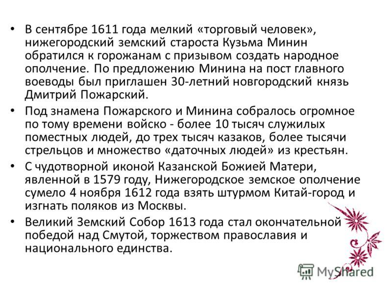 В сентябре 1611 года мелкий «торговый человек», нижегородский земский староста Кузьма Минин обратился к горожанам с призывом создать народное ополчение. По предложению Минина на пост главного воеводы был приглашен 30-летний новгородский князь Дмитрий