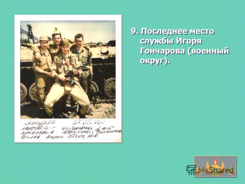 9. Последнее место службы Игоря Гончарова (военный округ).