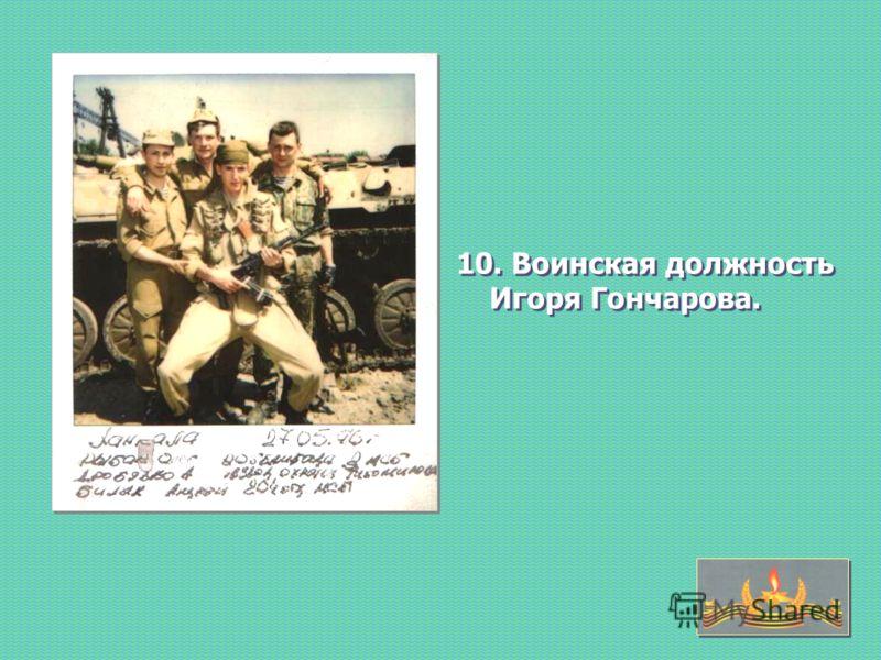 10. Воинская должность Игоря Гончарова.