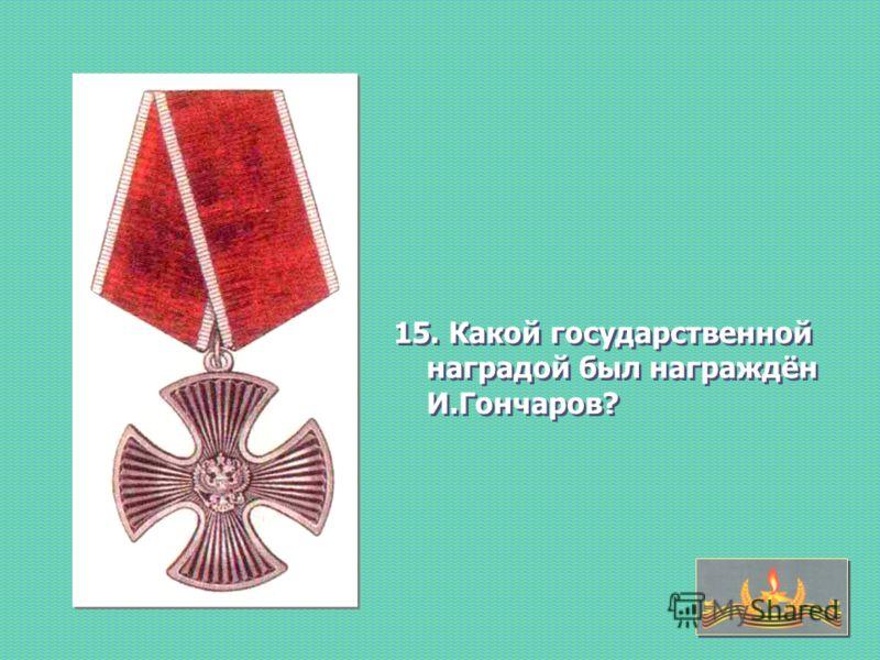 15. Какой государственной наградой был награждён И.Гончаров?