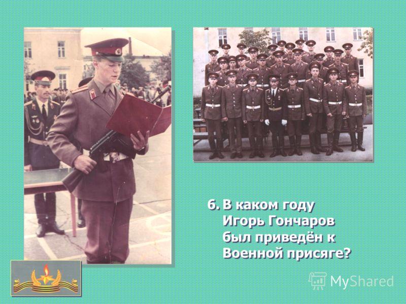 6.В каком году Игорь Гончаров был приведён к Военной присяге?