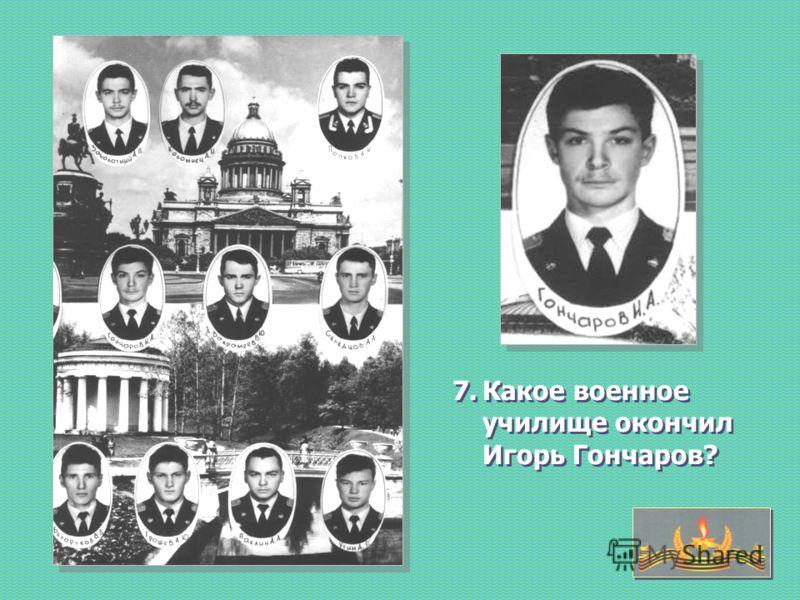 7.Какое военное училище окончил Игорь Гончаров?