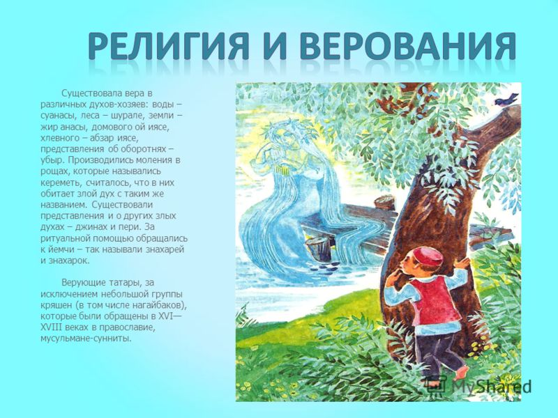 Существовала вера в различных духов-хозяев: воды – суанасы, леса – шурале, земли – жир анасы, домового ой иясе, хлевного – абзар иясе, представления об оборотнях – убыр. Производились моления в рощах, которые назывались кереметь, считалось, что в них
