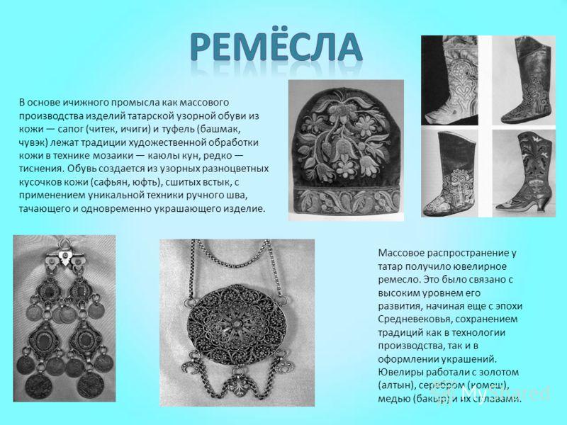 В основе ичижного промысла как массового производства изделий татарской узорной обуви из кожи сапог (читек, ичиги) и туфель (башмак, чувэк) лежат традиции художественной обработки кожи в технике мозаики каюлы кун, редко тиснения. Обувь создается из у