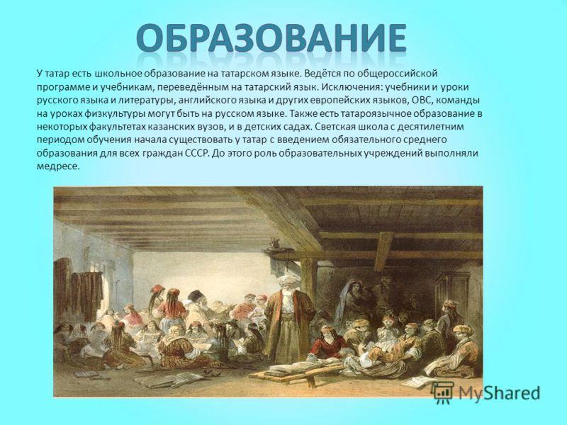 У татар есть школьное образование на татарском языке. Ведётся по общероссийской программе и учебникам, переведённым на татарский язык. Исключения: учебники и уроки русского языка и литературы, английского языка и других европейских языков, ОВС, коман