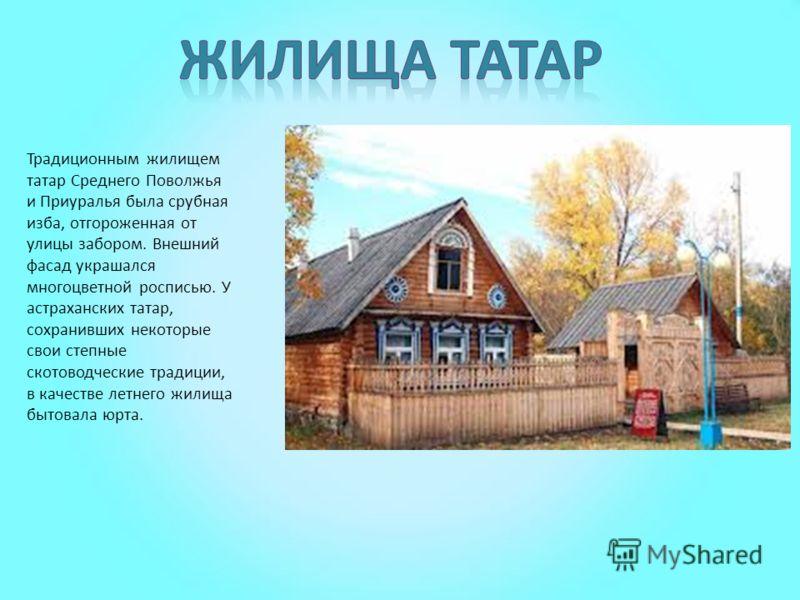 Традиционным жилищем татар Среднего Поволжья и Приуралья была срубная изба, отгороженная от улицы забором. Внешний фасад украшался многоцветной росписью. У астраханских татар, сохранивших некоторые свои степные скотоводческие традиции, в качестве лет