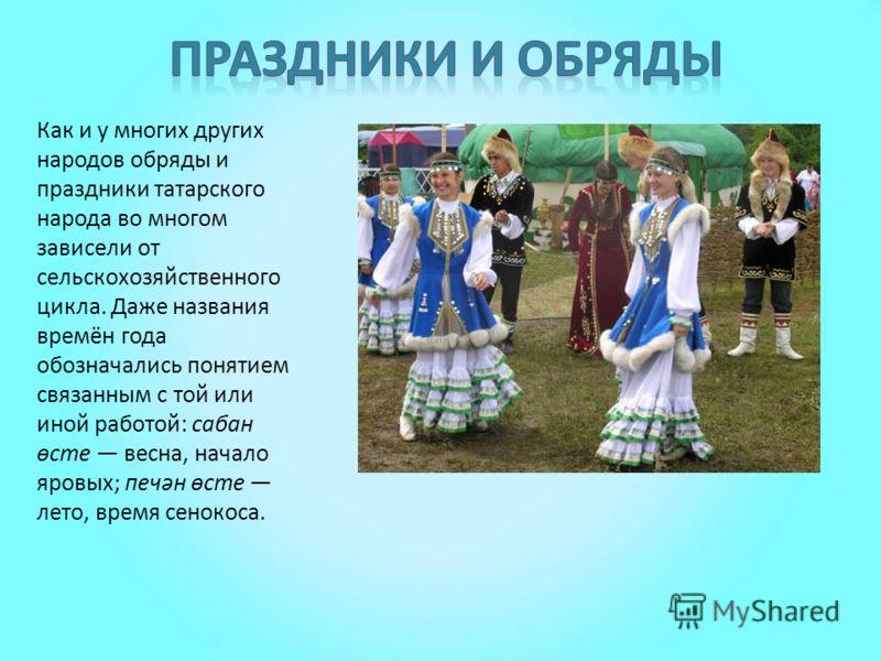 Как и у многих других народов обряды и праздники татарского народа во многом зависели от сельскохозяйственного цикла. Даже названия времён года обозначались понятием связанным с той или иной работой: сабан өсте весна, начало яровых; печән өсте лето,