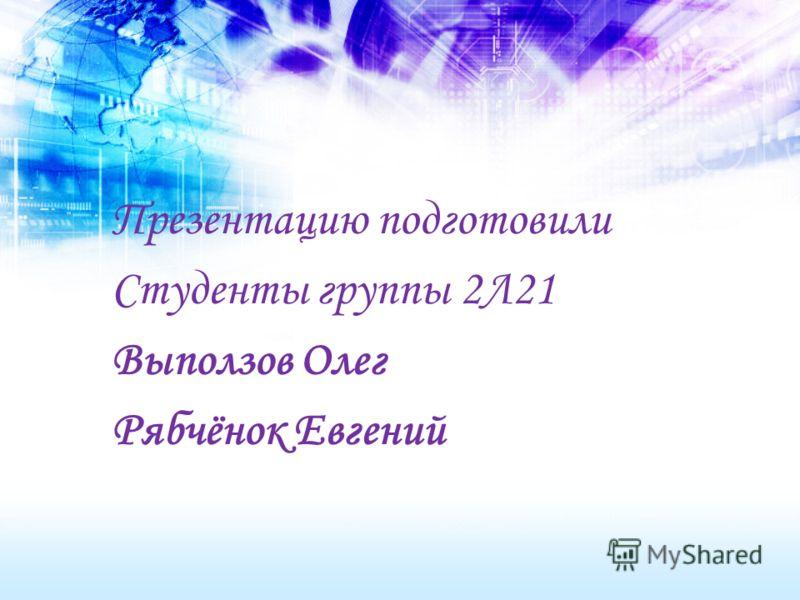 Презентацию подготовили Студенты группы 2Л21 Выползов Олег Рябчёнок Евгений