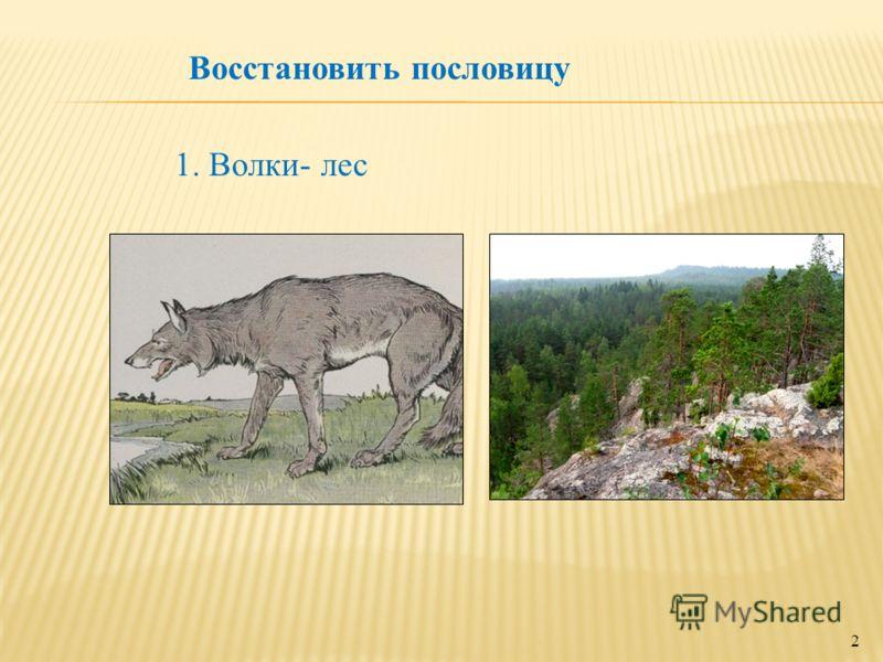 2 1. Волки- лес Восстановить пословицу