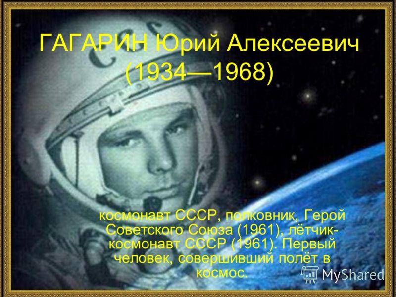 ГАГАРИН Юрий Алексеевич (19341968) космонавт СССР, полковник, Герой Советского Союза (1961), лётчик- космонавт СССР (1961). Первый человек, совершивший полёт в космос.