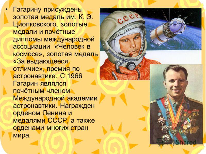 Гагарину присуждены золотая медаль им. К. Э. Циолковского, золотые медали и почётные дипломы международной ассоциации «Человек в космосе», золотая медаль «За выдающееся отличие», премия по астронавтике. С 1966 Гагарин являлся почётным членом Междунар