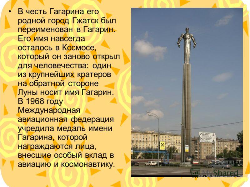 В честь Гагарина его родной город Гжатск был переименован в Гагарин. Его имя навсегда осталось в Космосе, который он заново открыл для человечества: один из крупнейших кратеров на обратной стороне Луны носит имя Гагарин. В 1968 году Международная ави