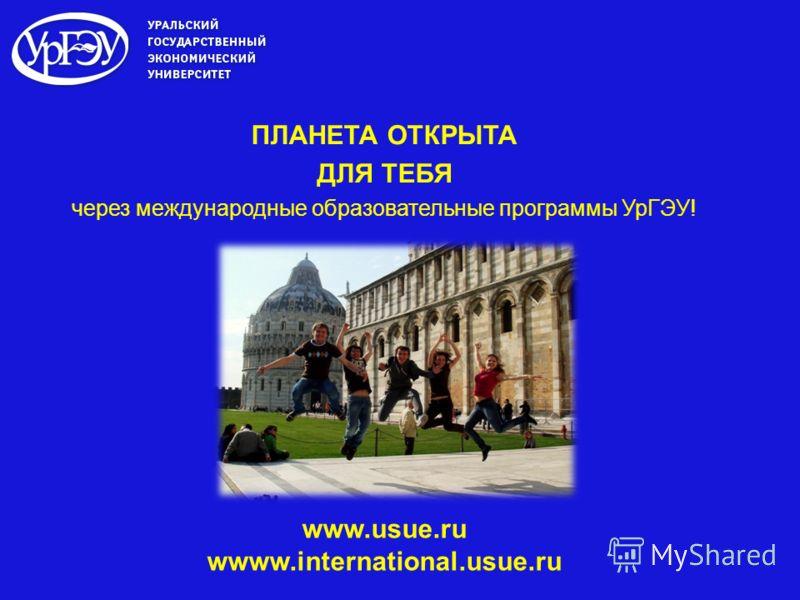 ПЛАНЕТА ОТКРЫТА ДЛЯ ТЕБЯ через международные образовательные программы УрГЭУ! www.usue.ru wwww.international.usue.ru