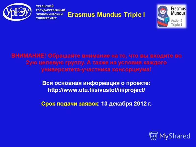 Erasmus Mundus Triple I ВНИМАНИЕ! Обращайте внимание на то, что вы входите во 2ую целевую группу. А также на условия каждого университета-участника консорциума! Вся основная информация о проекте: http://www.utu.fi/sivustot/iii/project/ Срок подачи за