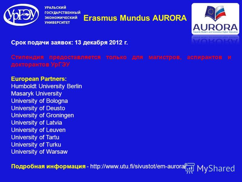 Erasmus Mundus AURORA Срок подачи заявок: 13 декабря 2012 г. Стипендия предоставляется только для магистров, аспирантов и докторантов УрГЭУ European Partners: Humboldt University Berlin Masaryk University University of Bologna University of Deusto Un