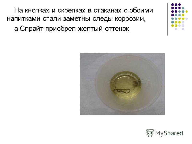 На кнопках и скрепках в стаканах с обоими напитками стали заметны следы коррозии, а Спрайт приобрел желтый оттенок