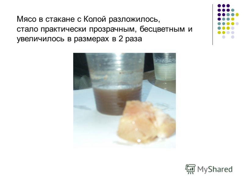 Мясо в стакане с Колой разложилось, стало практически прозрачным, бесцветным и увеличилось в размерах в 2 раза