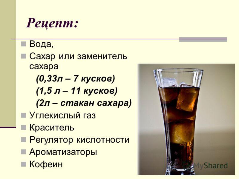 Рецепт: Вода, Сахар или заменитель сахара (0,33л – 7 кусков) (1,5 л – 11 кусков) (2л – стакан сахара) Углекислый газ Краситель Регулятор кислотности Ароматизаторы Кофеин